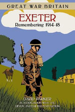 Great War Britain Exeter : Remembering 1914-18 - Dr. David Parker