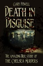 Death in Disguise : The Amazing True Story of the Chelsea Murders - Gary Powell
