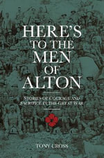 Here's to the Men of Alton : Stories of Courage and Sacrifice in the Great War - Tony Cross