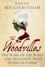 The Woodvilles : The Wars of the Roses and England's Most Infamous Family - Susan Higginbotham