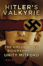 Hitler's Valkyrie : The Uncensored Biography of Unity Mitford - David R. L. Litchfield
