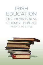 Irish Education : The Ministerial Legacy, 1919-99 - Antonia McManus