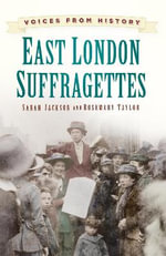 Voices from History : East London Suffragettes - Rosemary Taylor