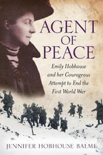 Agent of Peace : Emily Hobhouse and Her Courageous Attempt to End the First World War - Jennifer Hobhouse Balme