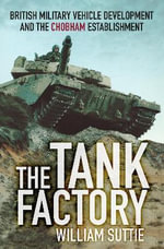 The Tank Factory : British Military Vehicle Development and the Chobham Establishment - William Suttie