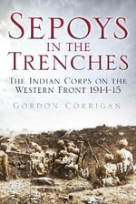 Sepoys in the Trenches : The Indian Corps on the Western Front 1914--15 - Gordon Corrigan