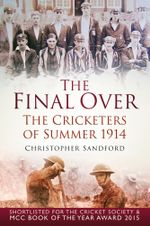 The Final Over : The Cricketers of Summer 1914 - Christopher Sandford