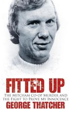Fitted Up : The Mitcham Co-op Murder and the Fight to Prove My Innocence - George Thatcher