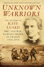 Unknown Warriors : The Letters of Kate Luard RRC and Bar, Nursing Sister in France 1914-1918 - Kate Luard