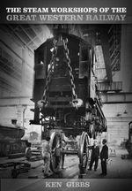 The Steam Workshops of the Great Western Railway - Ken Gibbs