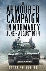 The Armoured Campaign in Normandy, June-August, 1944 - Stephen Napier