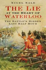 The Lie at the Heart of Waterloo : The Battle's Hidden Last Half-Hour - Nigel Sale