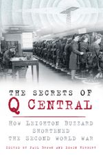 The Secrets of Q Central : How Leighton Buzzard Shortened the Second World War - Leighton Buzzard Archaeology and History