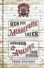 Merseyside Tales : Curious and Amazing True Stories from History - Ken Pye
