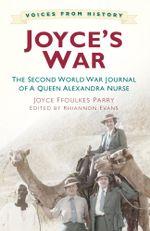Joyce's War : The Second World War Journal of a Queen Alexandra Nurse - Joyce Ffoulkes Parry