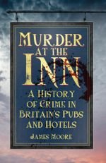Murder at the Inn : A Criminal History of Britain's Pubs and Hotels - James Moore