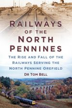 Railways of the North Pennines : The Rise and Fall of the Railways Serving the North Pennine Orefield - Dr Tom Bell