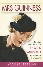 Mrs Guinness : The Rise and Fall of Diana Mitford, the Thirties Socialite - Lyndsy Spence