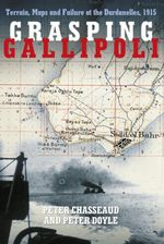 Grasping Gallipoli : Terrain, Maps and Failure at the Dardanelles, 1915 - Peter Chasseaud