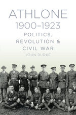 Athlone 1900-1923 : Politics, Revolution & Civil War - Dr John Burke