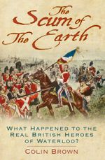 The Scum of the Earth : What Happened to the Real British Heroes of Waterloo? - Colin Brown