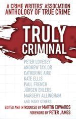 Truly Criminal : A Crime Writers' Association Anthology of True Crime