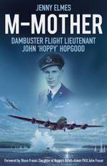 M-Mother : Dambuster Flight Lieutenant John 'Hoppy' Hopgood - Jenny Elmes