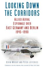 Looking Down the Corridors : Allied Aerial Espionage Operations over East Germany and Berlin, 1945-1990 - Kevin Wright