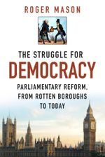 The Struggle for Democracy : Parliamentary Reform, from the Rotten Boroughs to Today - Roger Mason