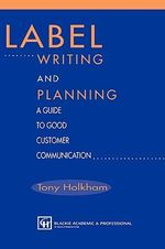 Label Writing and Planning : A Guide to Good Customer Communications - Tony Holkham
