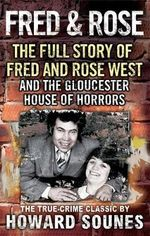Fred and Rose : The Full Story of Fred and Rose West and the Gloucester House of Horrors - Howard Sounes