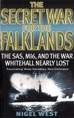 The Secret War for the Falklands : The SAS, MI6, and the War Whitehall Nearly Lost - Nigel West