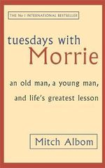 Tuesdays with Morrie : An Old Man, a Young Man and Life's Greatest Lesson - Mitch Albom