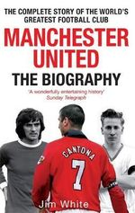 Manchester United : The Biography - The Complete Story of the World's Greatest Football Club :  The Biography - The Complete Story of the World's Greatest Football Club - Jim White