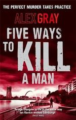 Five Ways to Kill a Man : The Perfect Murder Takes Practice - Alex Gray