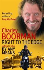 Right to the Edge : Sydney to Tokyo By Any Means - Charley Boorman