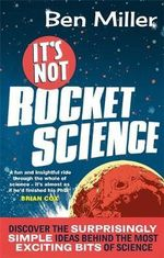 It's Not Rocket Science : Discover the Surprisingly Simple Ideas Behind the Most Exciting Bits of Science - Ben Miller