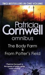Body Farm and From Potter's Field : Patricia Cornwell Omnibus : Two Bestsellers In One Volume - Patricia Cornwell