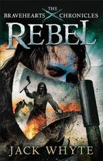 Rebel : The Bravehearts Chronicles - Jack Whyte