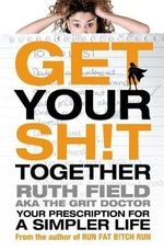 Get Your Sh!t Together : Your Prescription for a Simpler Life - Ruth Field