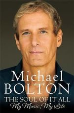 The Soul of it All : My Life, My Music - Michael Bolton