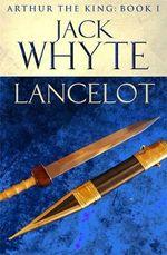 Lancelot : Legends of Camelot 4 (Arthur the King - Book I) - Jack Whyte