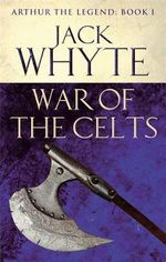 War of the Celts : Legends of Camelot 8 (Arthur the Legend - Book I) - Jack Whyte