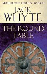 The Round Table : Legends of Camelot 9 (Arthur the Legend - Book II) - Jack Whyte
