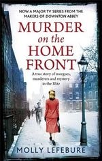Murder on the Home Front : A True Story of Morgues, Murderers and Mysteries in the Blitz - Molly Lefebure
