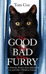 The Good, the Bad and the Furry : Life with the World's Most Melancholy Cat and Other Whiskery Friends - Tom Cox