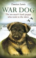 War Dog : The No-Man's Land Puppy Who Took to the Skies - Damien Lewis