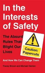 In the Interests of Safety : The Absurd Rules That Blight Our Lives and How We Can Change Them - Tracey Brown
