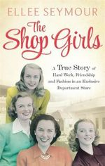The Shop Girls : A True Story of Hard Work, Friendship and Fashion in an Exclusive 1950s Department Store - Ellee Seymour