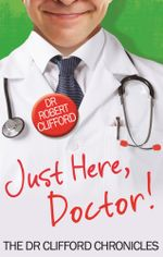 Just Here, Doctor : The Dr Clifford Chronicles - Robert Clifford